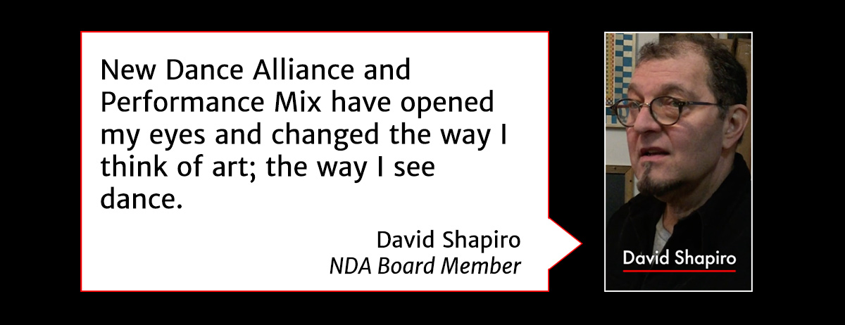 New Dance Alliance and Performance Mix have opened my eyes and changed the way I think of art; the way I see dance. - David Shapiro, NDA Board Member